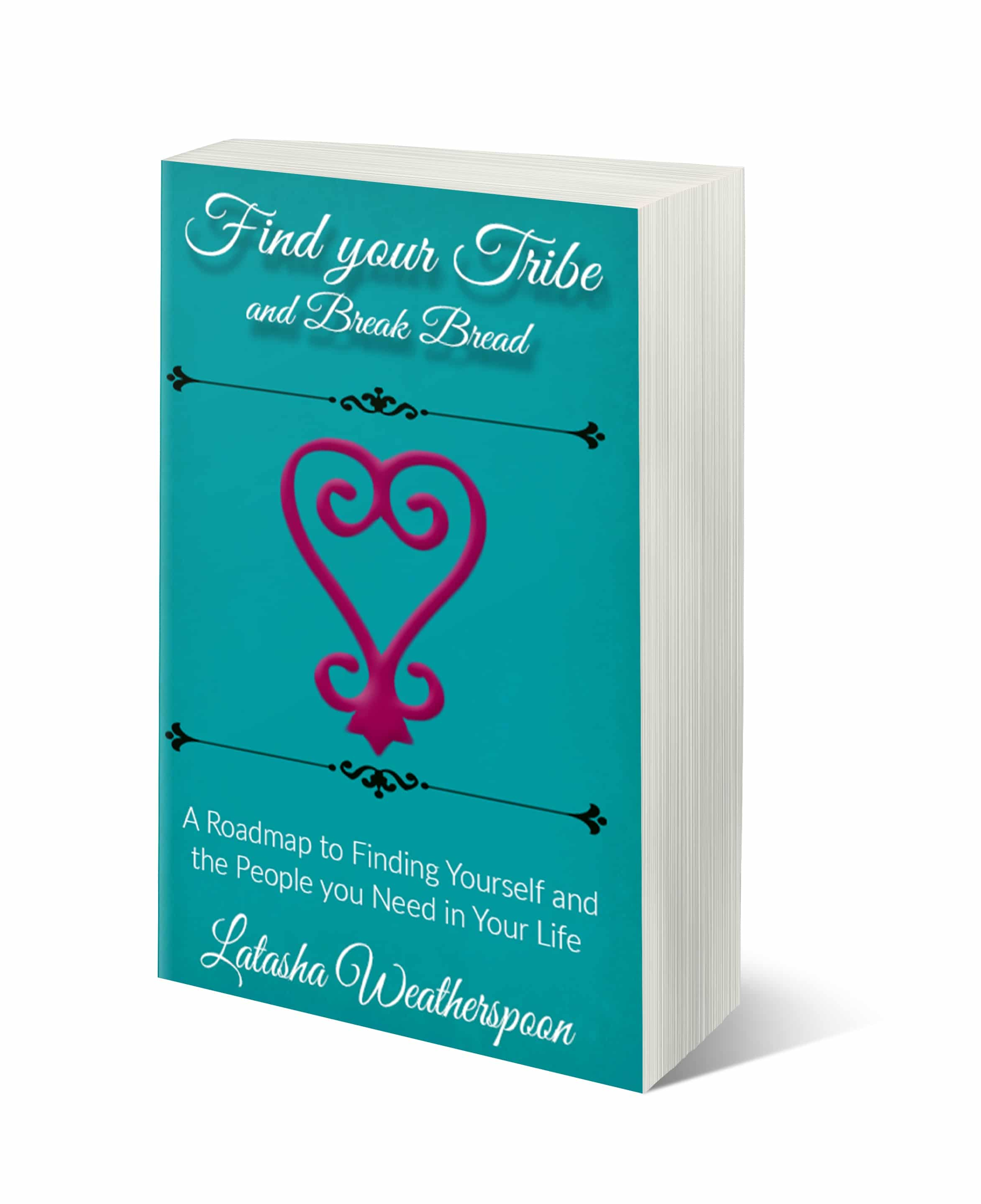 Find Your Tribe and Break Bread....A Roadmap to Finding Yourself and the People you Need in Your Life - By Latasha Weatherspoon